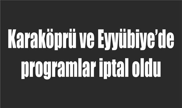 Karaköprü ve Eyyübiye'de programlar iptal